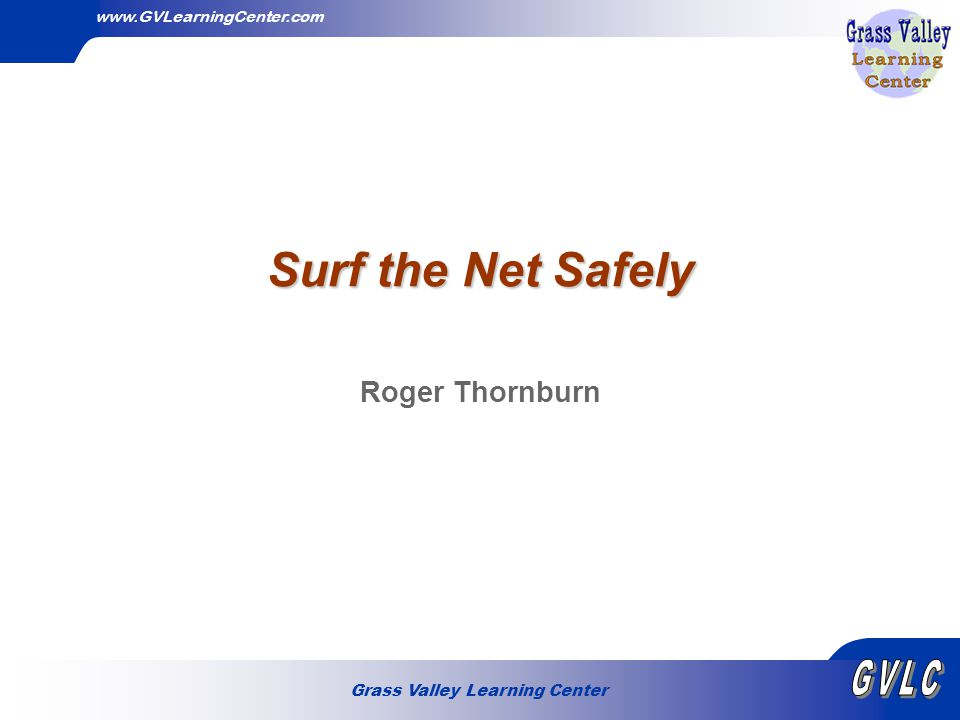 Grass Valley Learning Center www.GVLearningCenter.com Surf the Net Safely Roger Thornburn