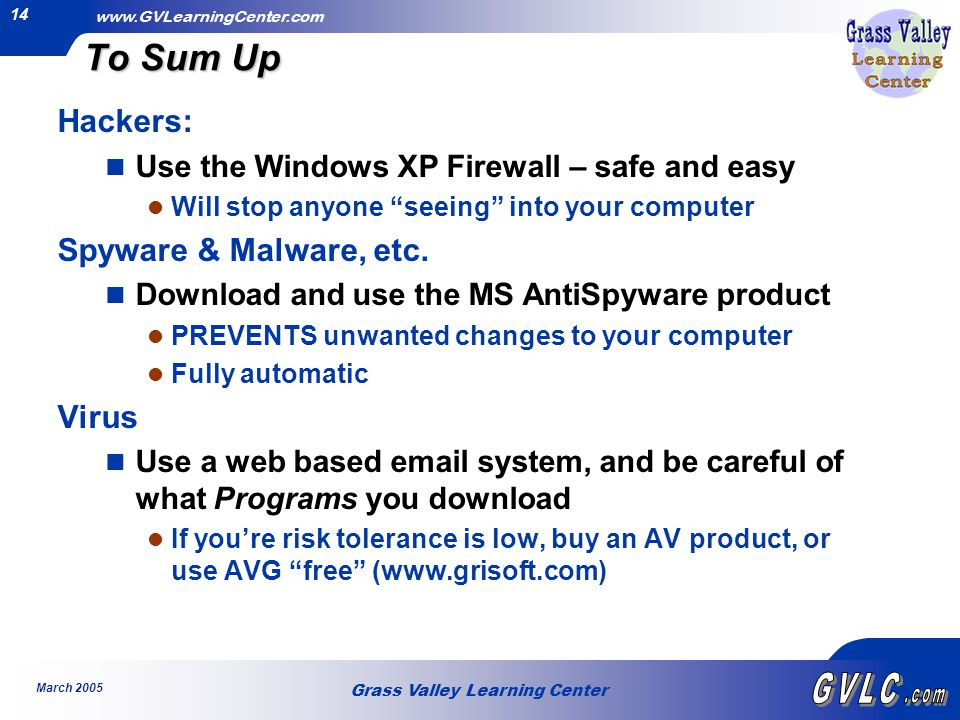 Grass Valley Learning Center www.GVLearningCenter.com March 2005 14 To Sum Up Hackers: Use the Windows XP Firewall – safe and easy Will stop anyone seeing into your computer Spyware & Malware, etc.