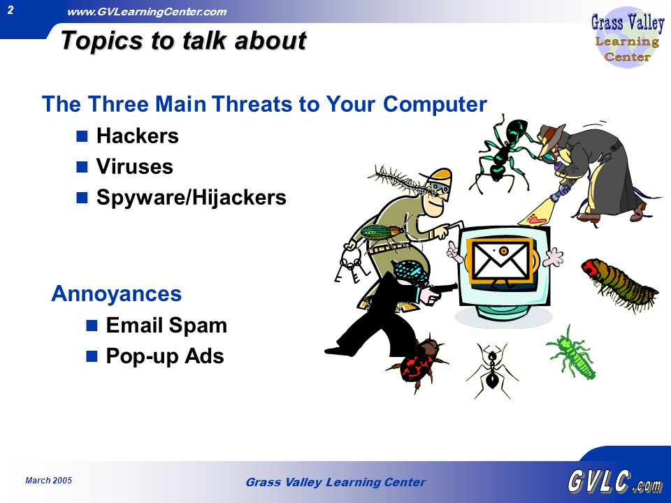 Grass Valley Learning Center www.GVLearningCenter.com March 2005 2 Topics to talk about The Three Main Threats to Your Computer Hackers Viruses Spyware/Hijackers Annoyances Email Spam Pop-up Ads