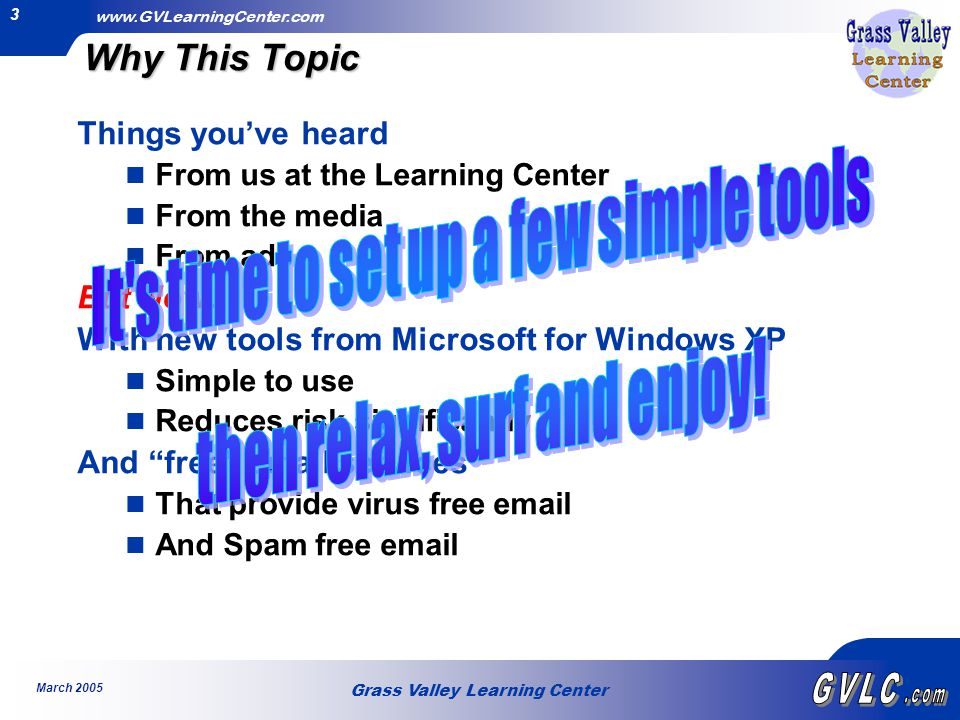 Grass Valley Learning Center www.GVLearningCenter.com March 2005 3 Why This Topic Things you've heard From us at the Learning Center From the media From ads But Now… With new tools from Microsoft for Windows XP Simple to use Reduces risk significantly And free email services That provide virus free email And Spam free email