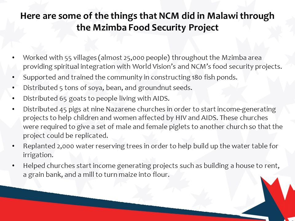Here are some of the things that NCM did in Malawi through the Mzimba Food Security Project Worked with 55 villages (almost 25,000 people) throughout the Mzimba area providing spiritual integration with World Vision's and NCM's food security projects.