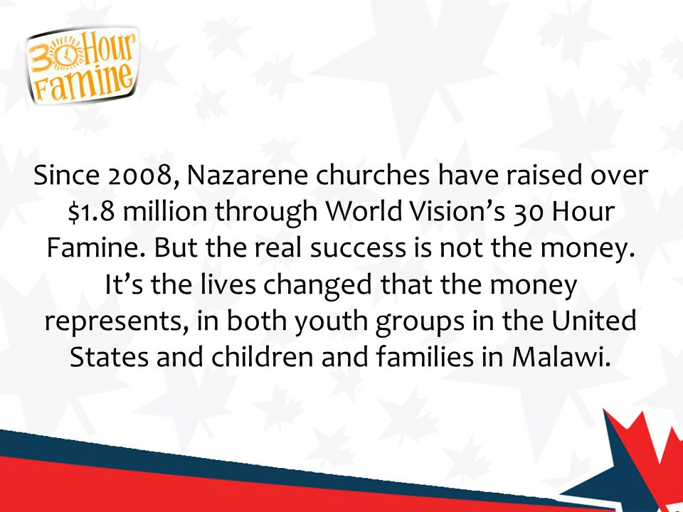 Since 2008, Nazarene churches have raised over $1.8 million through World Vision's 30 Hour Famine. But the real success is not the money. It's the liv