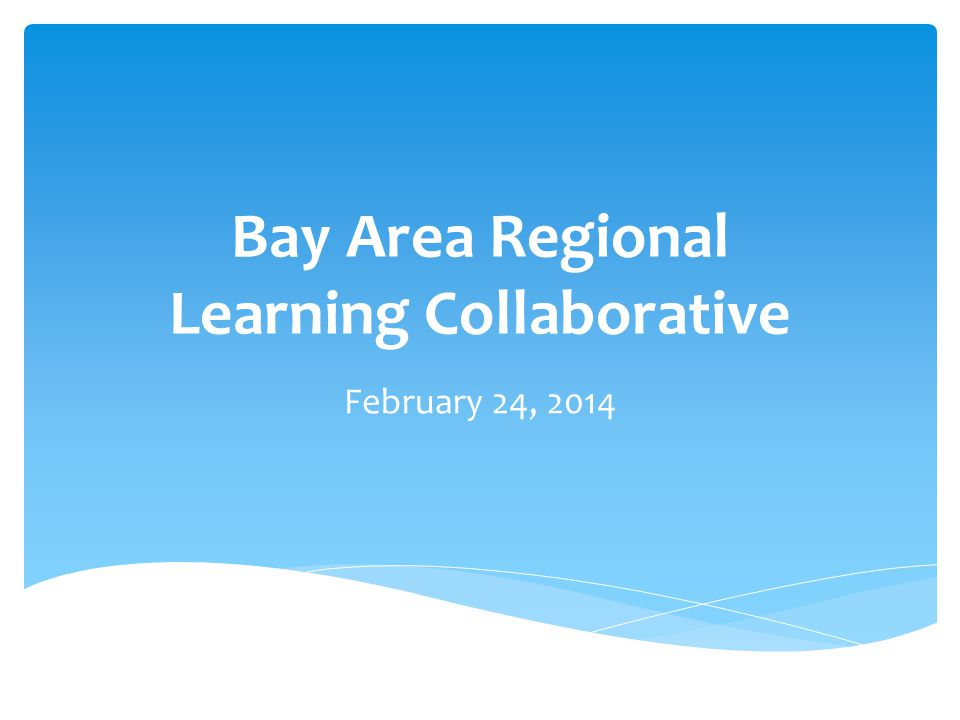 Bay Area Regional Learning Collaborative February 24, 2014