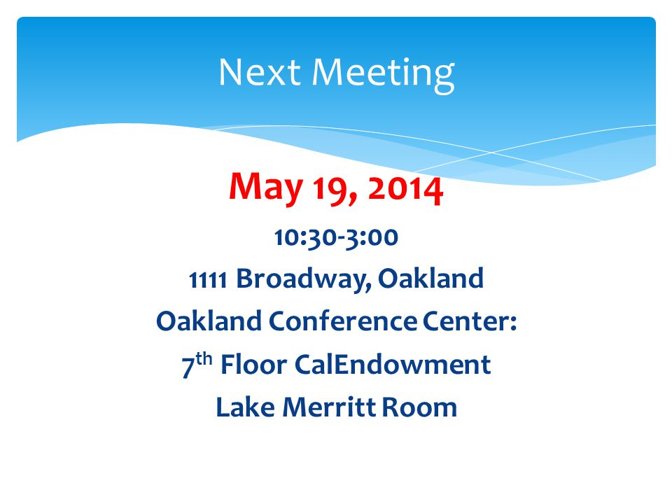 May 19, 2014 10:30-3:00 1111 Broadway, Oakland Oakland Conference Center: 7 th Floor CalEndowment Lake Merritt Room Next Meeting