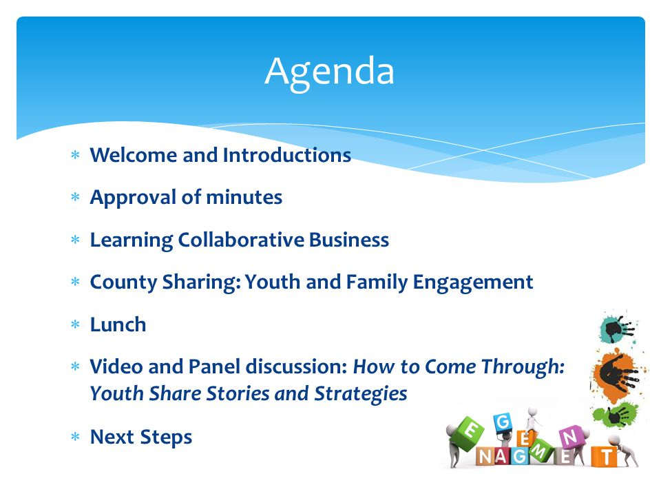  Welcome and Introductions  Approval of minutes  Learning Collaborative Business  County Sharing: Youth and Family Engagement  Lunch  Video and Panel discussion: How to Come Through: Youth Share Stories and Strategies  Next Steps Agenda