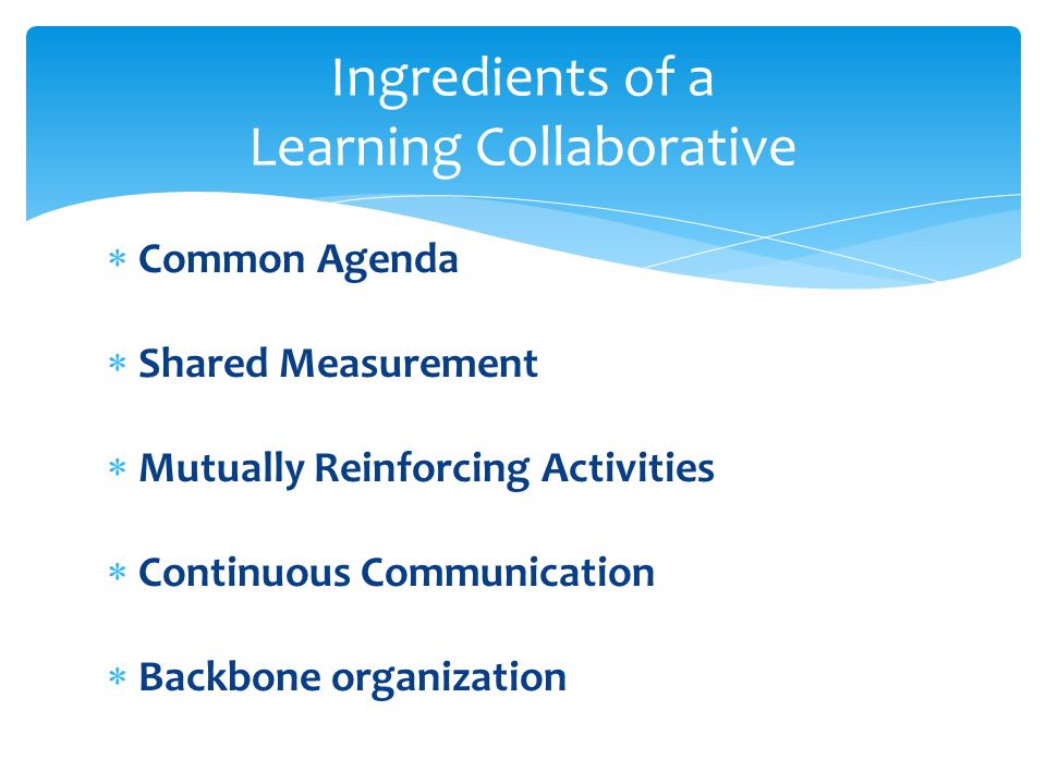  Common Agenda  Shared Measurement  Mutually Reinforcing Activities  Continuous Communication  Backbone organization Ingredients of a Learning Collaborative