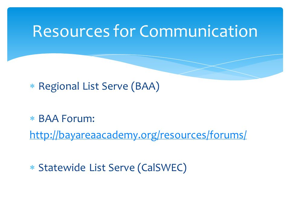  Regional List Serve (BAA)  BAA Forum: http://bayareaacademy.org/resources/forums/  Statewide List Serve (CalSWEC) Resources for Communication