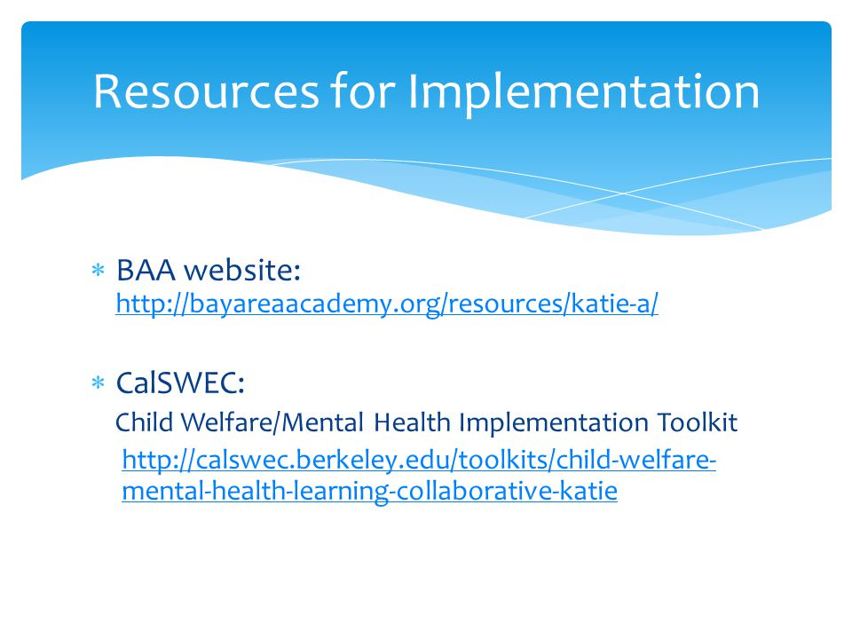  BAA website: http://bayareaacademy.org/resources/katie-a/ http://bayareaacademy.org/resources/katie-a/  CalSWEC: Child Welfare/Mental Health Implementation Toolkit http://calswec.berkeley.edu/toolkits/child-welfare- mental-health-learning-collaborative-katie Resources for Implementation