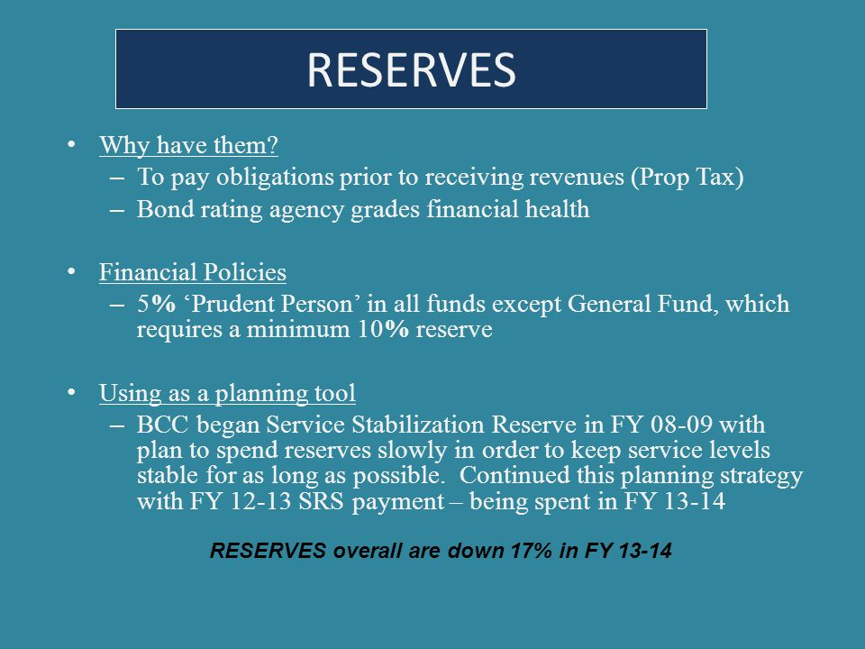 RESERVES Why have them? – To pay obligations prior to receiving revenues (Prop Tax) – Bond rating agency grades financial health Financial Policies –