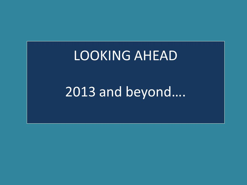 LOOKING AHEAD 2013 and beyond….