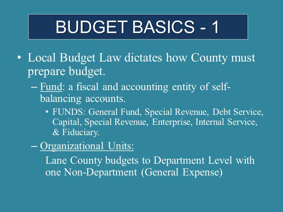 Local Budget Law dictates how County must prepare budget. – Fund: a fiscal and accounting entity of self- balancing accounts. FUNDS: General Fund, Spe