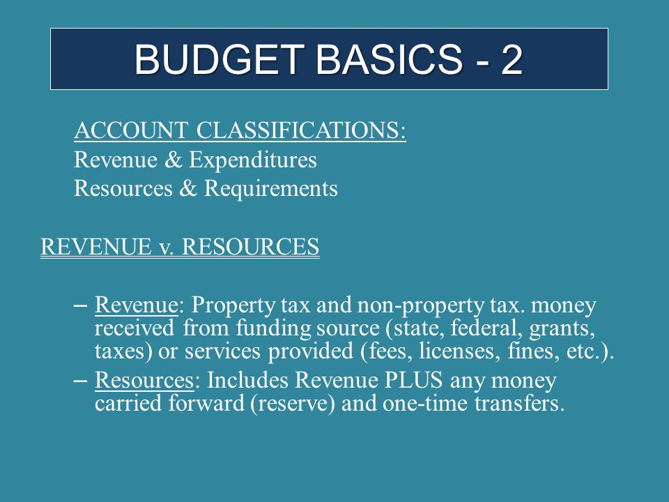 ACCOUNT CLASSIFICATIONS: Revenue & Expenditures Resources & Requirements REVENUE v. RESOURCES – Revenue: Property tax and non-property tax. money rece