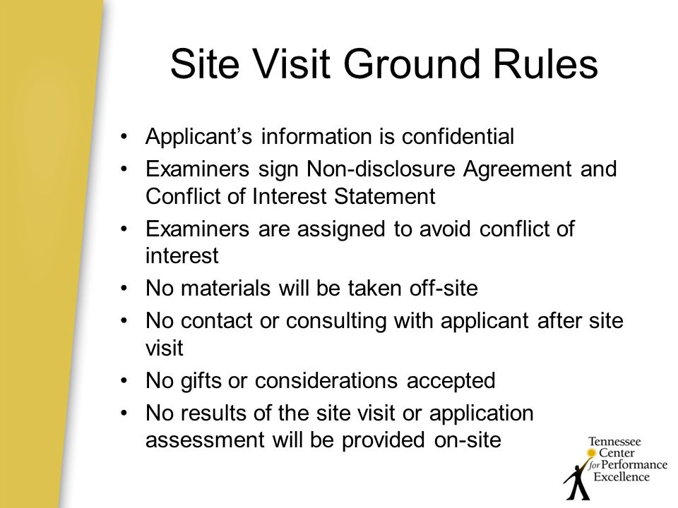 Site Visit Ground Rules Applicant's information is confidential Examiners sign Non-disclosure Agreement and Conflict of Interest Statement Examiners are assigned to avoid conflict of interest No materials will be taken off-site No contact or consulting with applicant after site visit No gifts or considerations accepted No results of the site visit or application assessment will be provided on-site