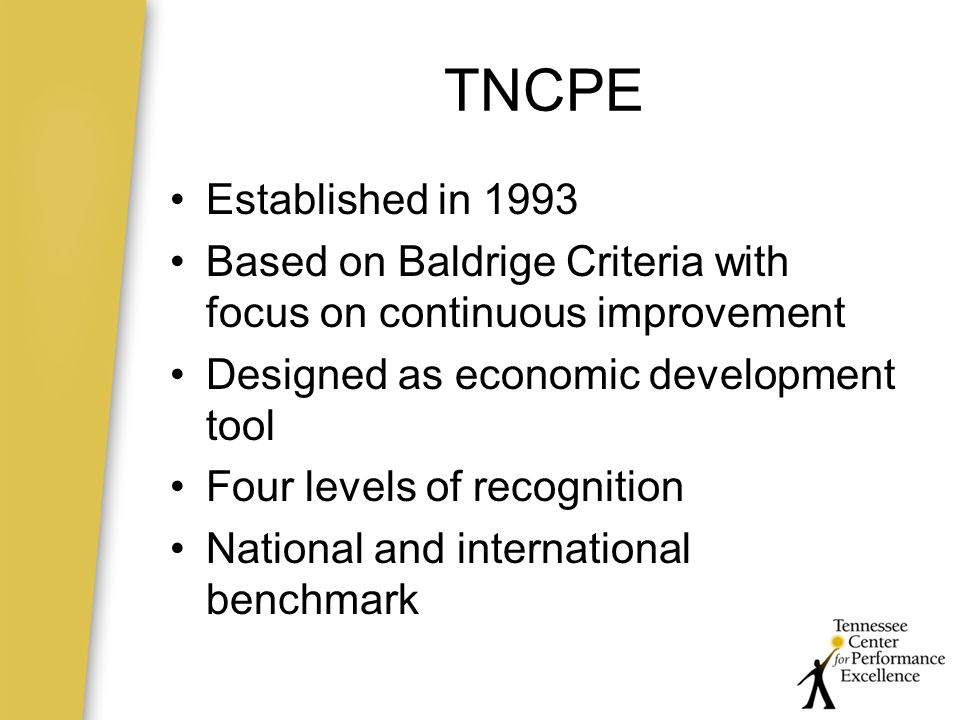 TNCPE Established in 1993 Based on Baldrige Criteria with focus on continuous improvement Designed as economic development tool Four levels of recognition National and international benchmark