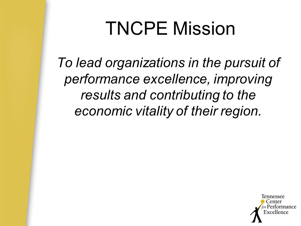 TNCPE Mission To lead organizations in the pursuit of performance excellence, improving results and contributing to the economic vitality of their region.