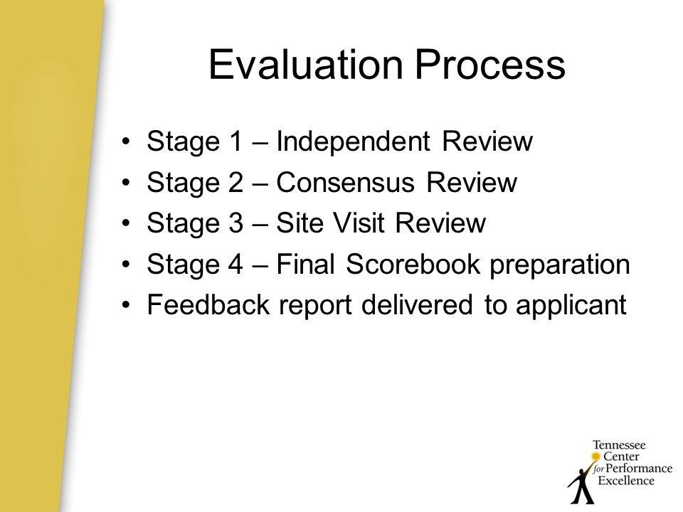 Evaluation Process Stage 1 – Independent Review Stage 2 – Consensus Review Stage 3 – Site Visit Review Stage 4 – Final Scorebook preparation Feedback report delivered to applicant