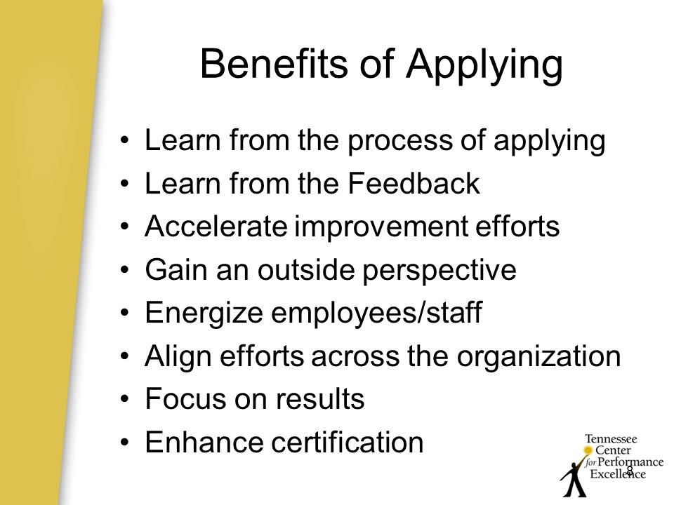 8 Benefits of Applying Learn from the process of applying Learn from the Feedback Accelerate improvement efforts Gain an outside perspective Energize employees/staff Align efforts across the organization Focus on results Enhance certification