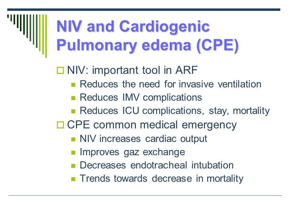NIV and Cardiogenic Pulmonary edema (CPE)  NIV: important tool in ARF Reduces the need for invasive ventilation Reduces IMV complications Reduces ICU complications, stay, mortality  CPE common medical emergency NIV increases cardiac output Improves gaz exchange Decreases endotracheal intubation Trends towards decrease in mortality