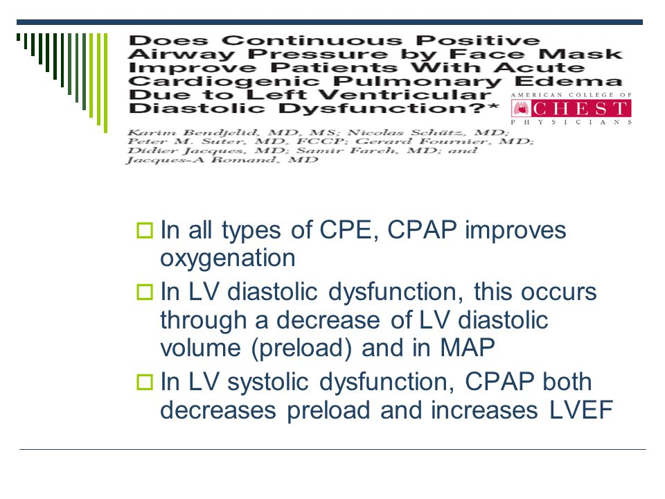  In all types of CPE, CPAP improves oxygenation  In LV diastolic dysfunction, this occurs through a decrease of LV diastolic volume (preload) and in MAP  In LV systolic dysfunction, CPAP both decreases preload and increases LVEF