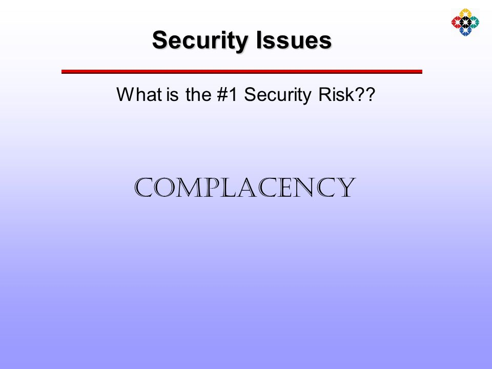 Security Issues What is the #1 Security Risk COMPLACENCY