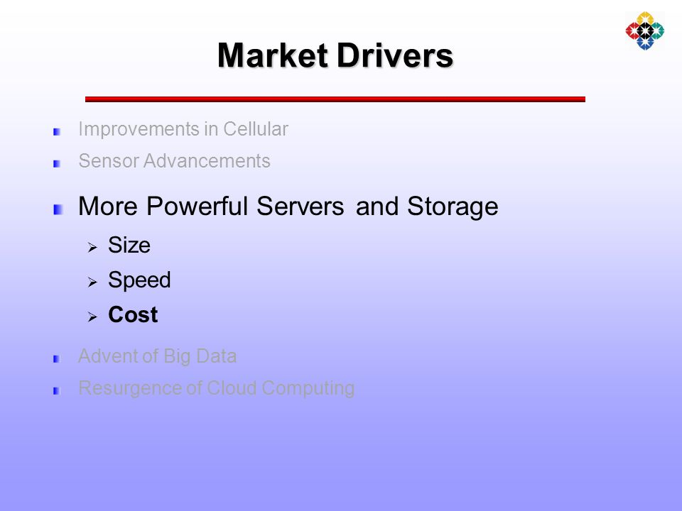 Market Drivers Improvements in Cellular Sensor Advancements More Powerful Servers and Storage  Size  Speed  Cost Advent of Big Data Resurgence of Cloud Computing