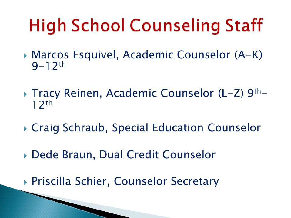  Marcos Esquivel, Academic Counselor (A-K) 9-12 th  Tracy Reinen, Academic Counselor (L-Z) 9 th - 12 th  Craig Schraub, Special Education Counselor  Dede Braun, Dual Credit Counselor  Priscilla Schier, Counselor Secretary