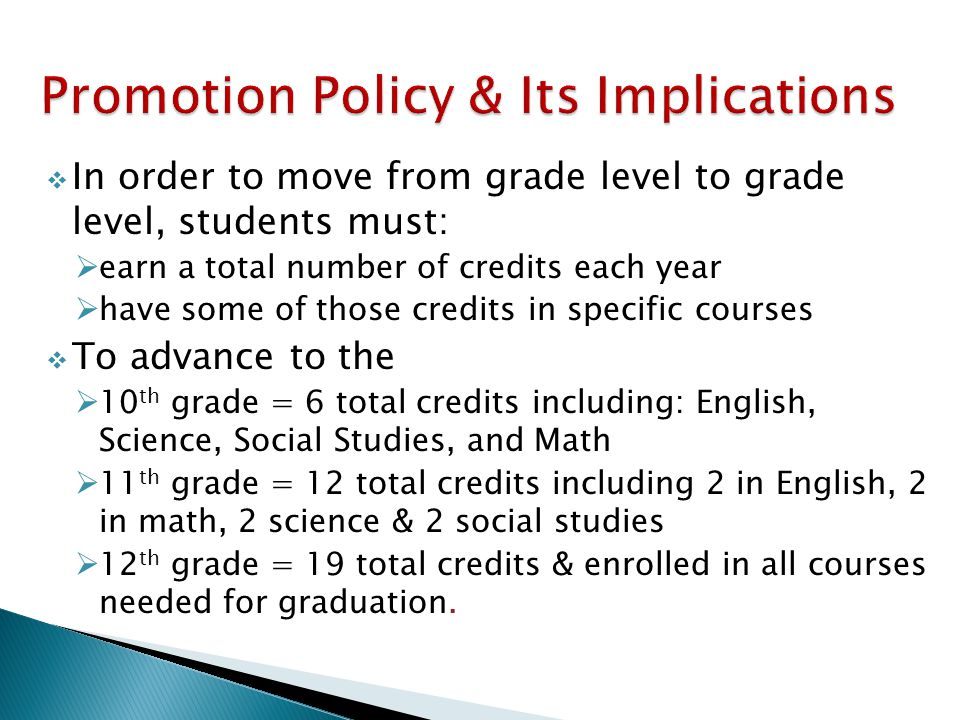  In order to move from grade level to grade level, students must:  earn a total number of credits each year  have some of those credits in specific courses  To advance to the  10 th grade = 6 total credits including: English, Science, Social Studies, and Math  11 th grade = 12 total credits including 2 in English, 2 in math, 2 science & 2 social studies  12 th grade = 19 total credits & enrolled in all courses needed for graduation.