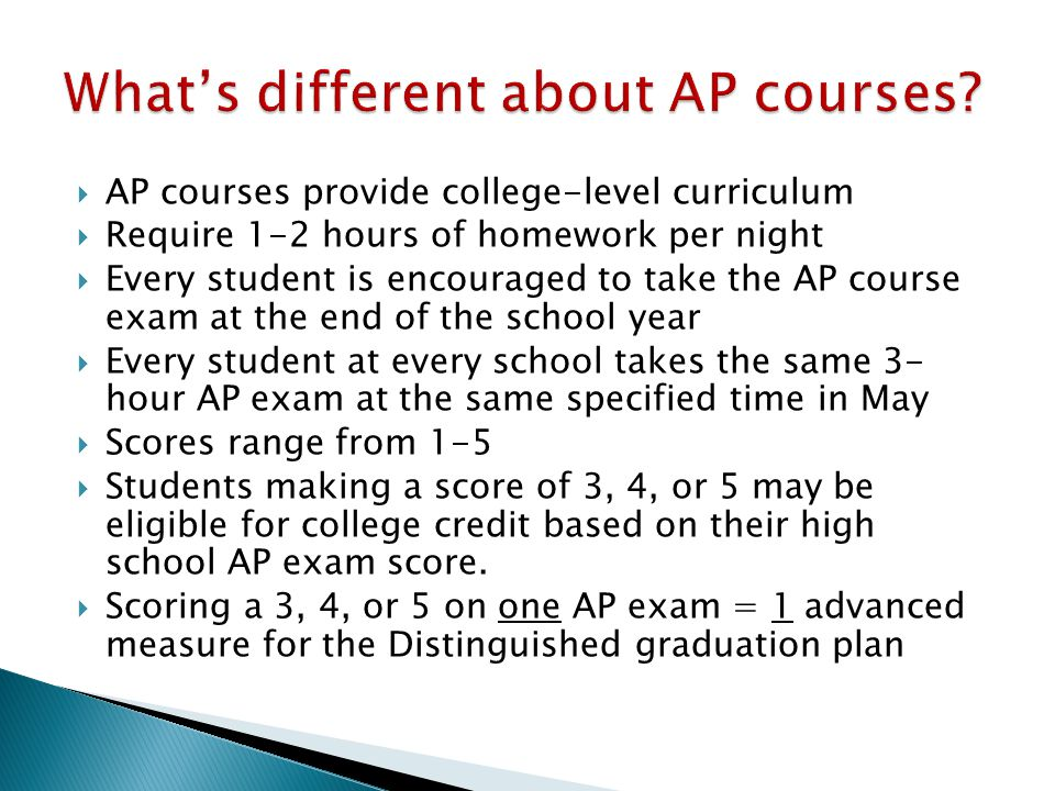  AP courses provide college-level curriculum  Require 1-2 hours of homework per night  Every student is encouraged to take the AP course exam at the end of the school year  Every student at every school takes the same 3- hour AP exam at the same specified time in May  Scores range from 1-5  Students making a score of 3, 4, or 5 may be eligible for college credit based on their high school AP exam score.