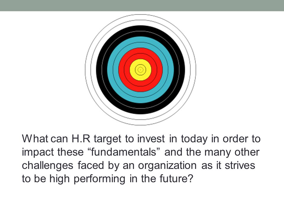 What can H.R target to invest in today in order to impact these fundamentals and the many other challenges faced by an organization as it strives to be high performing in the future