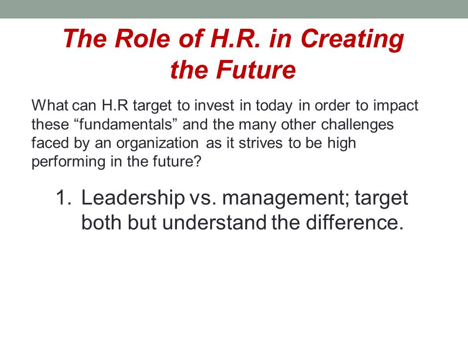 """The Role of H.R. in Creating the Future What can H.R target to invest in today in order to impact these """"fundamentals"""" and the many other challenges f"""