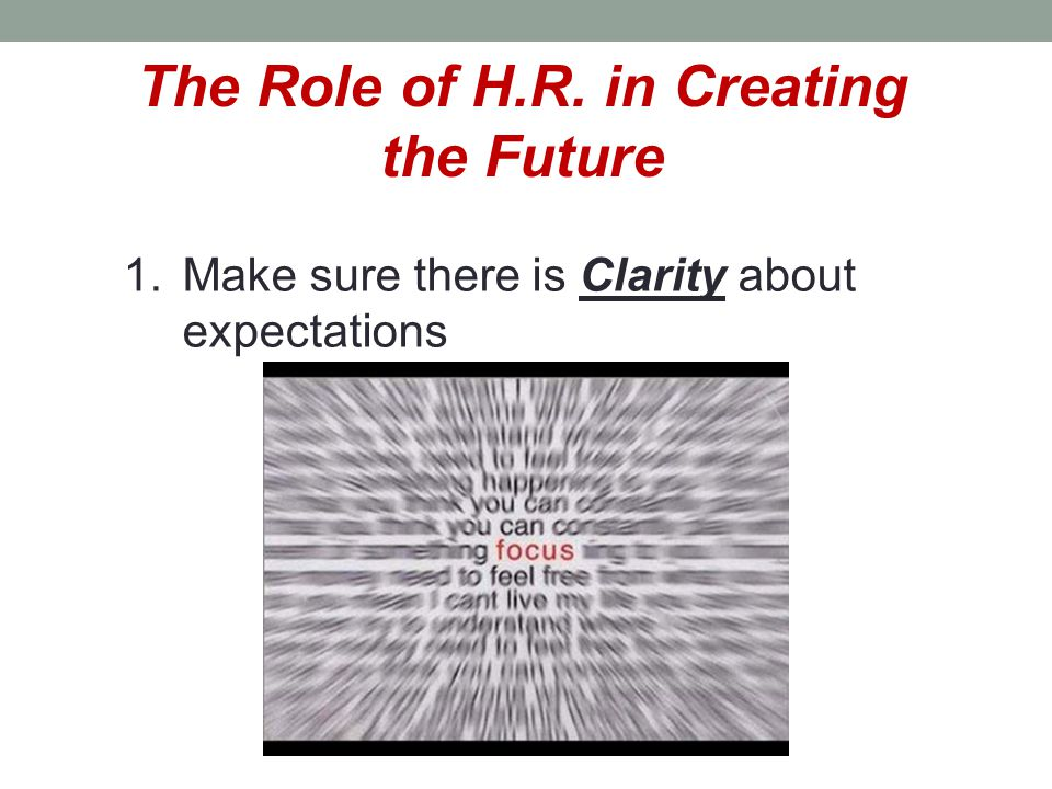 The Role of H.R. in Creating the Future 1.Make sure there is Clarity about expectations