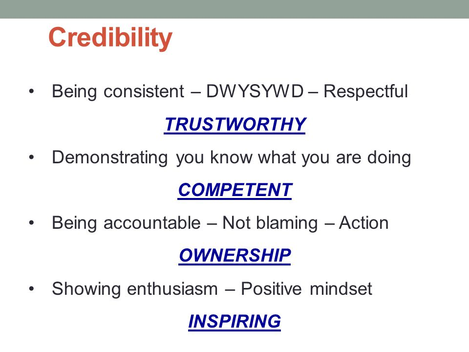 Credibility Being consistent – DWYSYWD – Respectful TRUSTWORTHY Demonstrating you know what you are doing COMPETENT Being accountable – Not blaming – Action OWNERSHIP Showing enthusiasm – Positive mindset INSPIRING