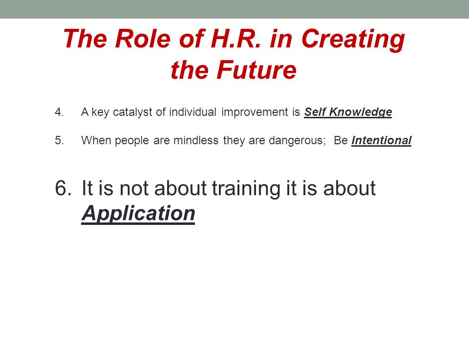 The Role of H.R. in Creating the Future 4.A key catalyst of individual improvement is Self Knowledge 5.When people are mindless they are dangerous; Be