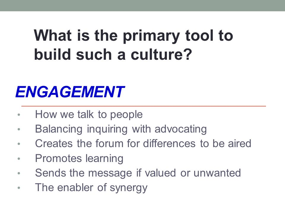 ENGAGEMENT How we talk to people Balancing inquiring with advocating Creates the forum for differences to be aired Promotes learning Sends the message if valued or unwanted The enabler of synergy What is the primary tool to build such a culture