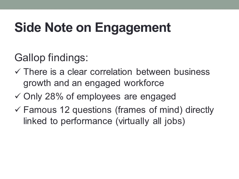 Side Note on Engagement Gallop findings: There is a clear correlation between business growth and an engaged workforce Only 28% of employees are engag