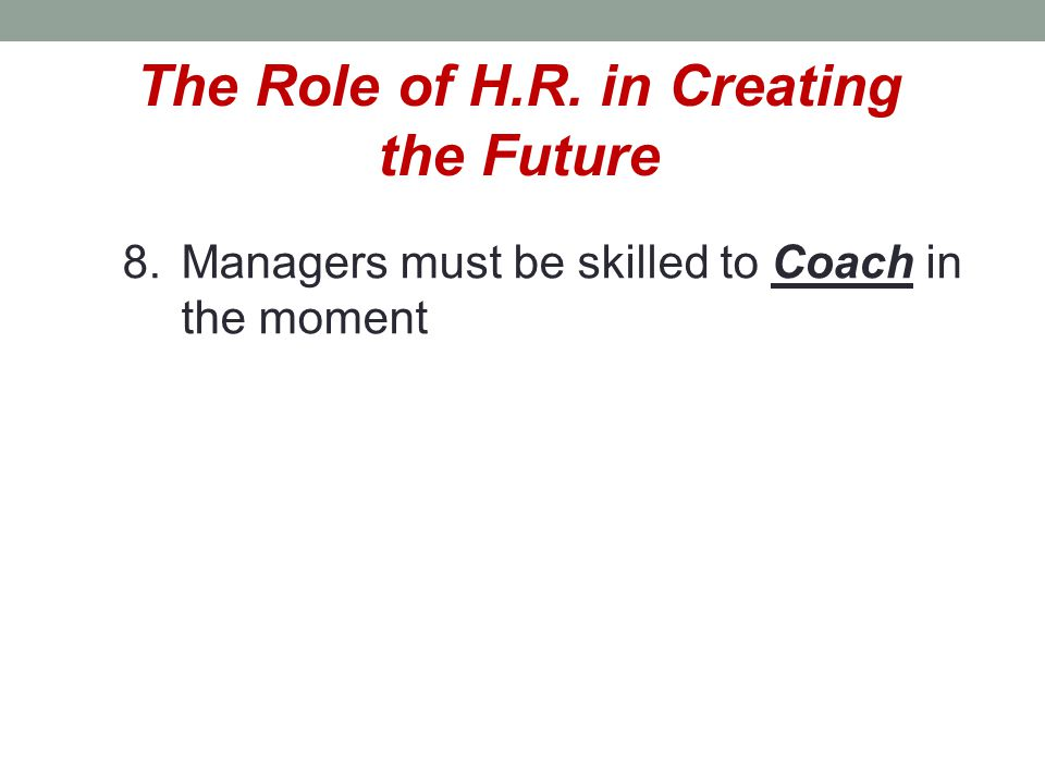 The Role of H.R. in Creating the Future 8.Managers must be skilled to Coach in the moment