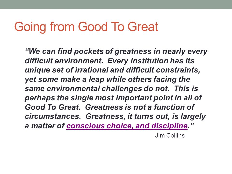 Going from Good To Great We can find pockets of greatness in nearly every difficult environment.