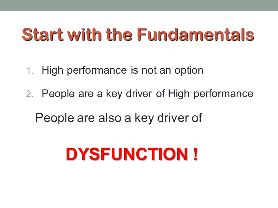 Start with the Fundamentals 1. High performance is not an option 2. People are a key driver of High performance People are also a key driver of DYSFUN