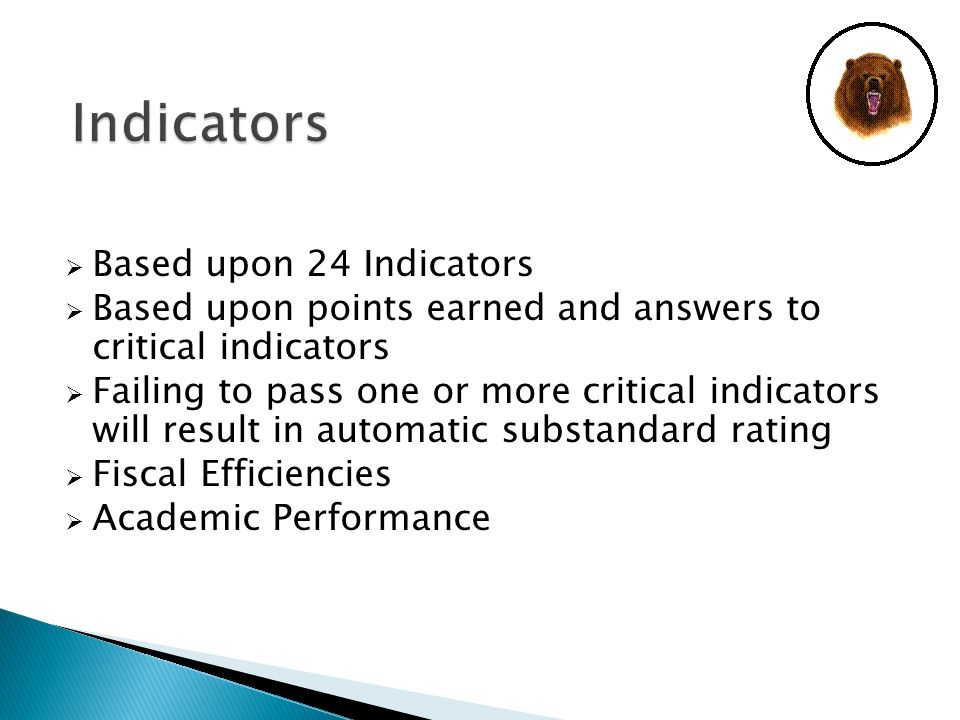  Based upon 24 Indicators  Based upon points earned and answers to critical indicators  Failing to pass one or more critical indicators will result in automatic substandard rating  Fiscal Efficiencies  Academic Performance