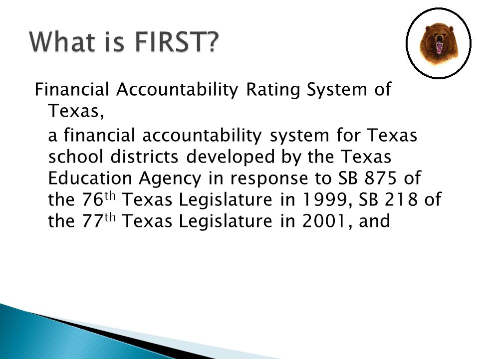 Financial Accountability Rating System of Texas, a financial accountability system for Texas school districts developed by the Texas Education Agency in response to SB 875 of the 76 th Texas Legislature in 1999, SB 218 of the 77 th Texas Legislature in 2001, and