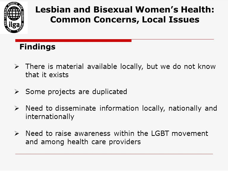 Findings  There is material available locally, but we do not know that it exists  Some projects are duplicated  Need to disseminate information locally, nationally and internationally  Need to raise awareness within the LGBT movement and among health care providers Lesbian and Bisexual Women's Health: Common Concerns, Local Issues