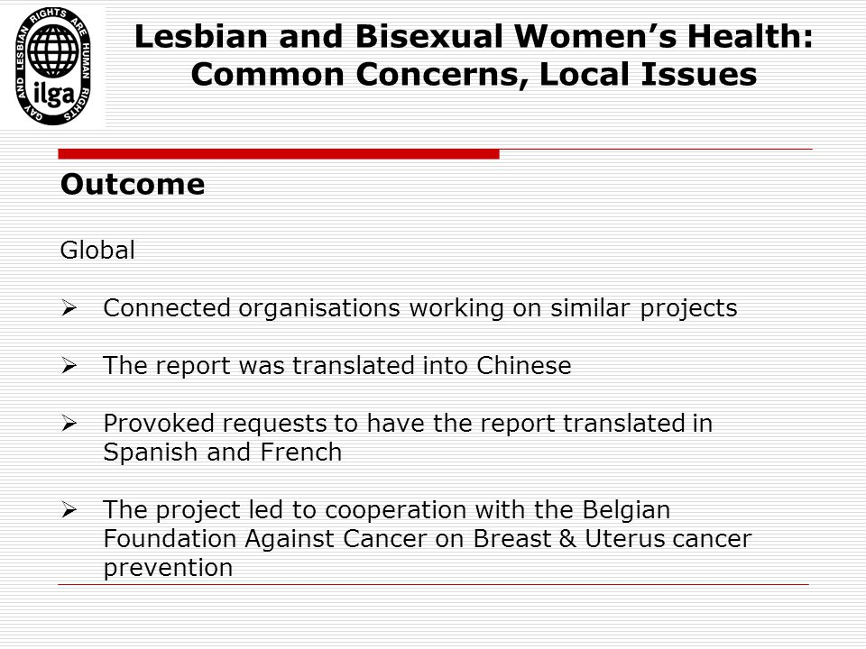 Outcome Global  Connected organisations working on similar projects  The report was translated into Chinese  Provoked requests to have the report translated in Spanish and French  The project led to cooperation with the Belgian Foundation Against Cancer on Breast & Uterus cancer prevention Lesbian and Bisexual Women's Health: Common Concerns, Local Issues