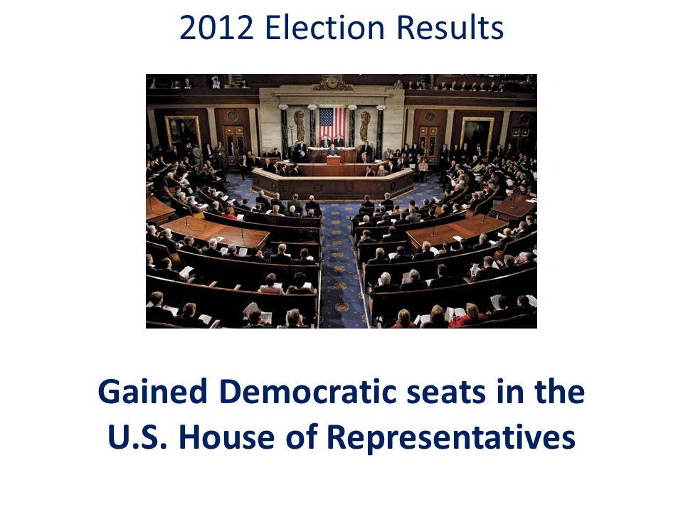 2012 Election Results Gained Democratic seats in the U.S. House of Representatives