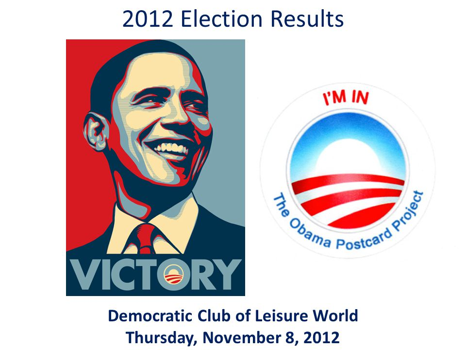 2012 Election Results Democratic Club of Leisure World Thursday, November 8, 2012