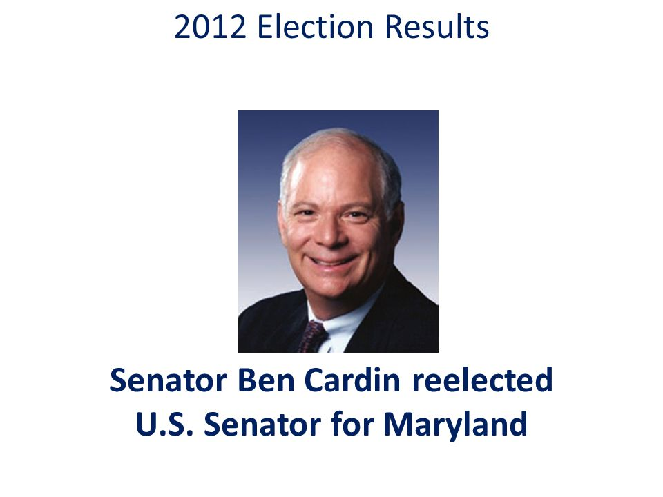 2012 Election Results Senator Ben Cardin reelected U.S. Senator for Maryland
