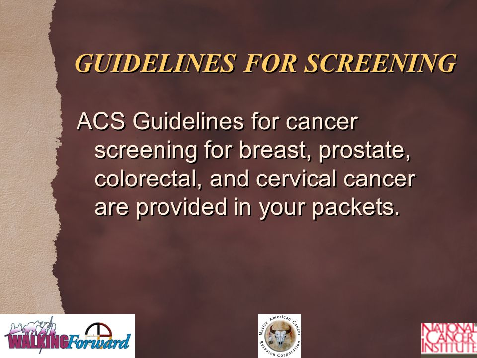 GUIDELINES FOR SCREENING ACS Guidelines for cancer screening for breast, prostate, colorectal, and cervical cancer are provided in your packets.
