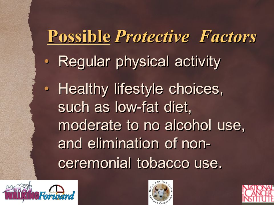 Possible Protective Factors Regular physical activity Healthy lifestyle choices, such as low-fat diet, moderate to no alcohol use, and elimination of non- ceremonial tobacco use.