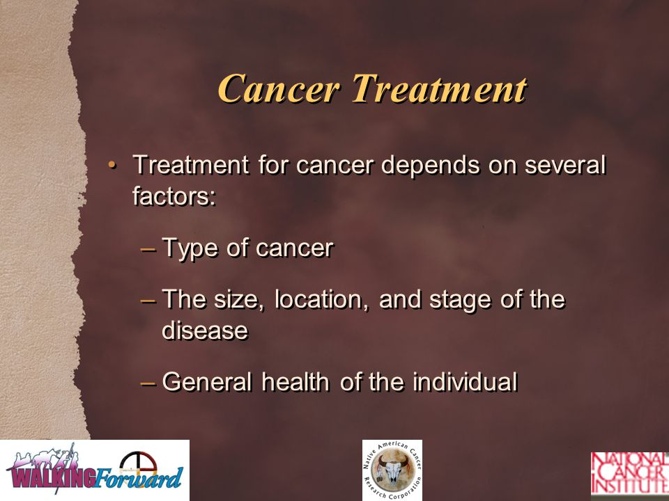 Cancer Treatment Treatment for cancer depends on several factors: –Type of cancer –The size, location, and stage of the disease –General health of the individual Treatment for cancer depends on several factors: –Type of cancer –The size, location, and stage of the disease –General health of the individual