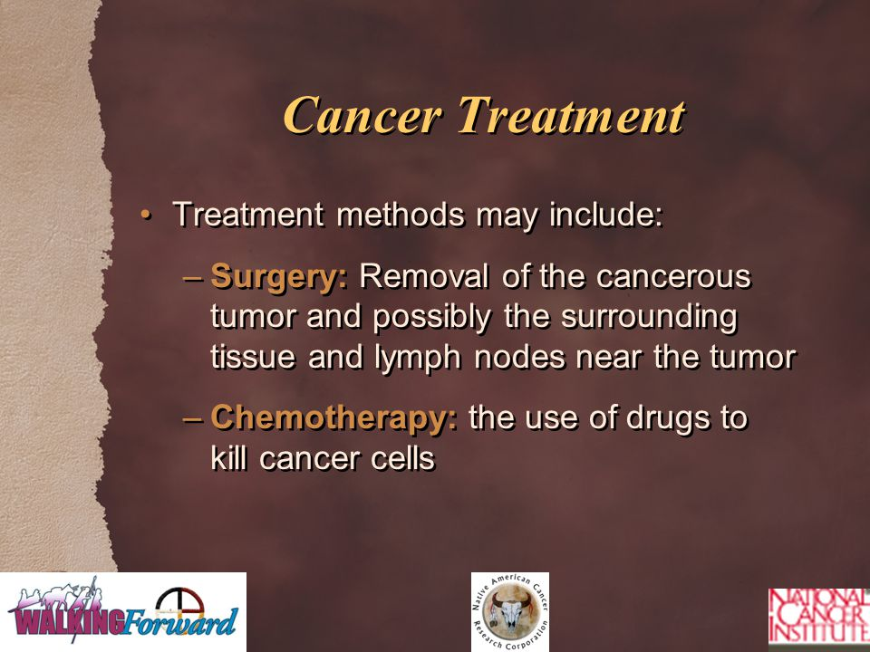 Cancer Treatment Treatment methods may include: –Surgery: Removal of the cancerous tumor and possibly the surrounding tissue and lymph nodes near the