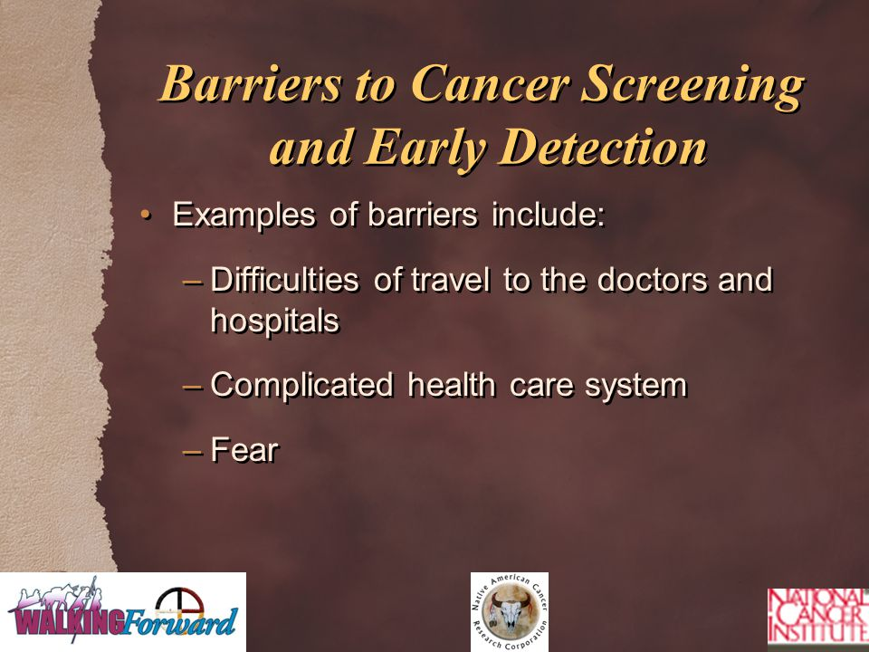 Barriers to Cancer Screening and Early Detection Examples of barriers include: –Difficulties of travel to the doctors and hospitals –Complicated health care system –Fear Examples of barriers include: –Difficulties of travel to the doctors and hospitals –Complicated health care system –Fear